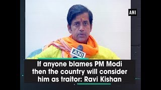 If anyone blames PM Modi then the country will consider him as traitor: Ravi Kishan