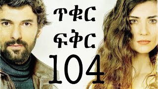 Tikur Fikir Part 104 / ጥቁር ፍቅር ክፍል 104