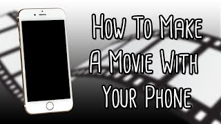 How To Make A Movie With Your Phone