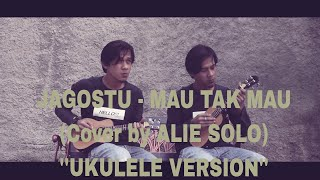 "JAGOSTU - MAU TAK MAU (Cover by ALIE SOLO) ""Ukulele Version"""