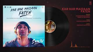Kar Har Maidaan Fateh Full Audio  Sanju  Ranbir Kapoor  Rajkumar Hirani Sukhwinder Singh Shreya