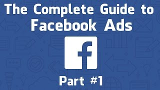 The Complete Guide to Facebook Ads 2017, Part #1 - The Ads Manager & Power Editor