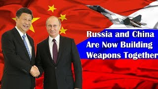 Russia and China Are Now Building Weapons Together