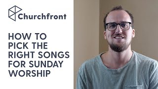 HOW TO PICK THE RIGHT SONGS FOR SUNDAY WORSHIP