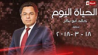 برنامج الحياة اليوم مع خالد أبو بكر - حلقة الأحد 18-3-2018 - Al Hayah Al Youm