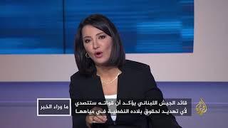 ما وراء الخبر - هل تشعل حقول الغاز حربا إسرائيلية لبنانية؟ 🇱🇧