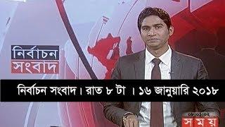 নির্বাচন সংবাদ   রাত ৮টা   ১৬ জানুয়ারি ২০১৮   Somoy tv News Today   Latest Bangladesh News