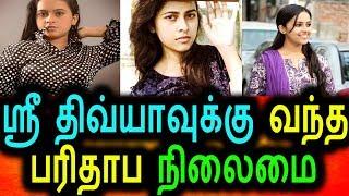 ஸ்ரீ திவ்யாவுக்கு வந்த பரிதாப நிலைமை கதறும் நடிகை Sri divya latest videos tamil actress news