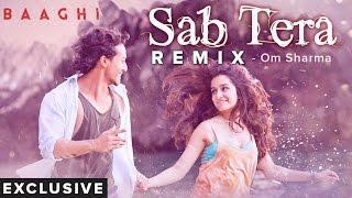 SAB TERA REMIX | Baaghi | Om Sharma (Exclusive)