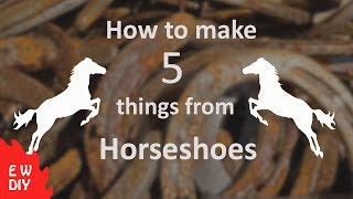 How to make 5  things from horseshoes