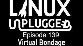 Virtual Bondage | LINUX Unplugged 139
