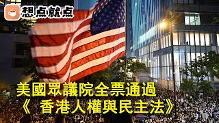 突發!美國眾議院全票通過了《 香港人權與民主法》 ,修改要點丨想點就點