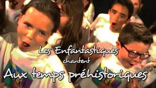 AUX TEMPS PREHISTORIQUES - Les Enfantastiques - Choeur d