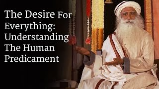 The Desire For Everything: Understanding The Human Predicament | Sadhguru