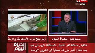 الحياة اليوم – محافظ كفر الشيخ : المحافظة اليوم فى عيد بعد إفتتاح أكبر مزرعة سمكية فى الشرق الأوسط
