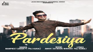 Pardesiya | (Full HD) | Manpreet Chera Ft. Pali Kurali | New Punjabi Songs 2018