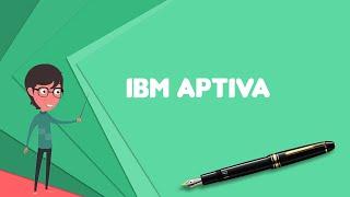 What is IBM Aptiva? Explain IBM Aptiva, Define IBM Aptiva, Meaning of IBM Aptiva