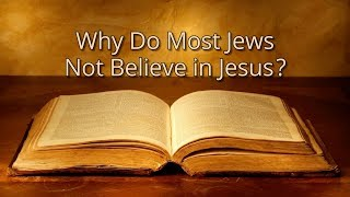 Why Don't Most Jews Believe in Jesus?