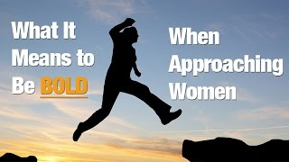 What it Means to Be BOLD When Approaching Women