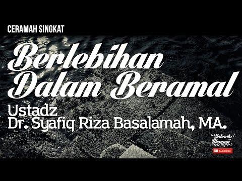 Ceramah Singkat : Berlebihan Dalam Beramal - Ustadz Dr. Syafiq Riza Basalamah, MA.