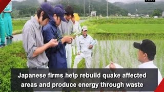 Japanese firms help rebuild quake affected areas and produce energy through waste - Japan News
