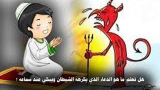 هل تعلم ما هو الدعاء الذي يكرهه الشيطان ويبكي عند سماعه !!!