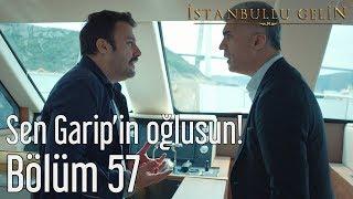 İstanbullu Gelin 57. Bölüm - Sen Garip'in Oğlusun!