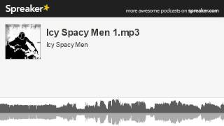 Icy Spacy Men 1.mp3 (part 3 of 4, made with Spreaker)