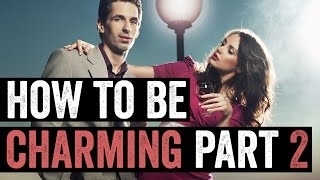How To Be Charming (Part 2) - The Big Mistakes Most Guys Make!