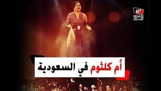 أم كلثوم تحيي حفلا غنائيًا في السعودية بعد ٤٧ عامًا على رحيلها !