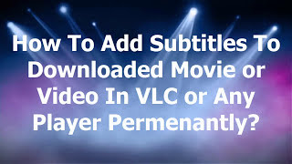 How To Add Subtitles To A Downloaded Movie or Video Permanently in VLC or Any Media Player
