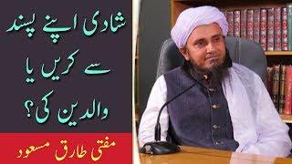 Shadi Apni Marzi Se Kare Ya Waldain Ki | Mufti Tariq Masood