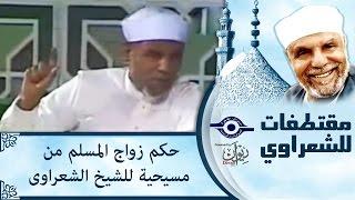 الشيخ الشعراوي | حكم زواج المسلم من مسيحية للشيخ الشعراوى