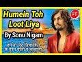Humein Toh Loot Liya | Sonu Nigam |हमें तो लूट लिया