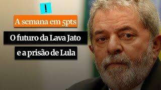 A Semana em 5 Pontos: O futuro da Lava Jato e a prisão de Lula