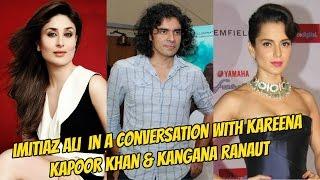 Imitiaz Ali in a candid conversation with Kareena Kapoor Khan & Kangana Ranaut