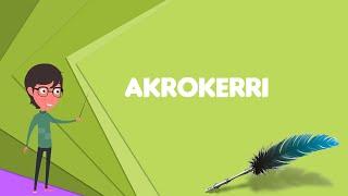 What is Akrokerri? Explain Akrokerri, Define Akrokerri, Meaning of Akrokerri