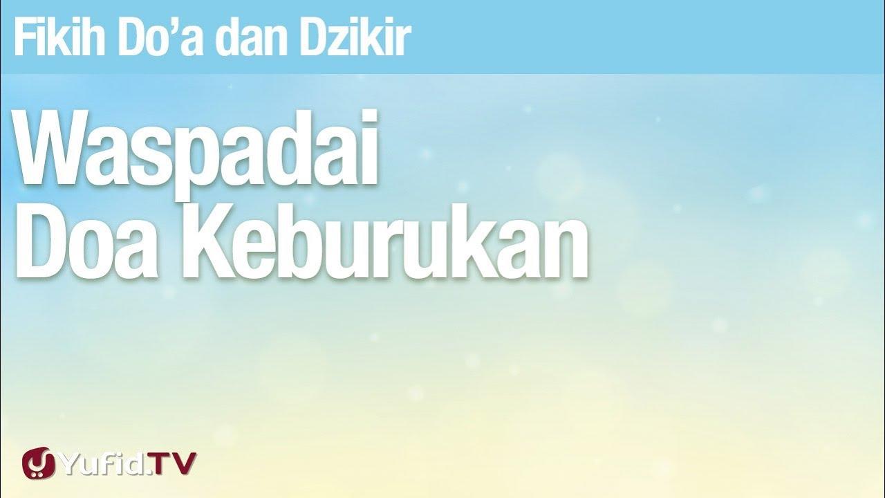 Fikih Doa Dan Dzikir: Waspadai Doa Keburukan - Ustadz Abdullah Zaen, Lc., MA