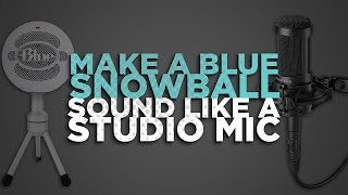 HOW TO MAKE A BLUE SNOWBALL SOUND LIKE A STUDIO MIC