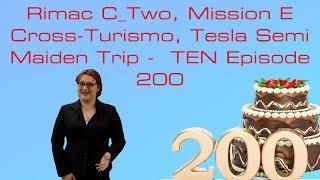 Rimac C_Two, Mission E Cross-Turismo, Tesla Semi Maiden Trip -  TEN Episode 200