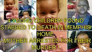 4 YOUNG CHILDREN FOUND STABBED TO DEATH IN MEMPHIS - MOTHER ARRESTED FOR MURDER !