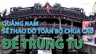 (VTC14)_Quảng Nam sẽ tháo dỡ toàn bộ chùa cầu để trùng tu