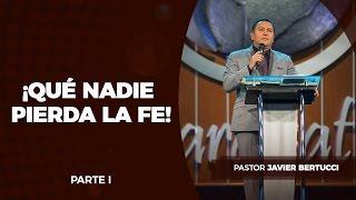 Pastor Javier Bertucci - ¡Qué nadie pierda la fe! (Parte 1)