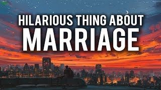 HILARIOUS THING ABOUT MARRIAGE