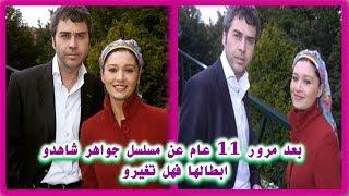 """حصرياً ...   بعد مرور 11 عام عن مسلسل التركي """"جواهر""""  شاهدو ابطالها فهل تغيرو ؟"""