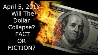 April 5, 2017 Dollar Collapse - Fact or Fiction?  The Truth EXPOSED
