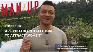 Are You Too Intellectual To Attract Women? - The Man Up Show, Ep. 166