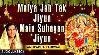 Maiya Jab Tak Jiyun Main Suhagan Jiyun Devi Bhajan By ANURADHA PAUDWAL I Full Audio Songs Juke Box