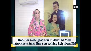 Hope for some good result after PM Modi intervenes: Saira Banu on seeking help from PM