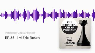 Perpetual Chess Podcast EP 36  IM Eric Rosen